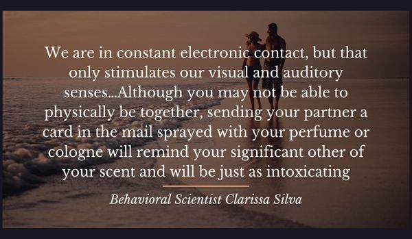 """""""We are in constant electronic contact, but that only stimulates our visual and auditory senses…Although you may not be able to physically be together, sending your partner a card in the mail sprayed with your perfume or cologne will remind your significant other of your scent and will be just as intoxicating."""""""