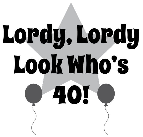 Lordy, Lordy Look Who`s 40!