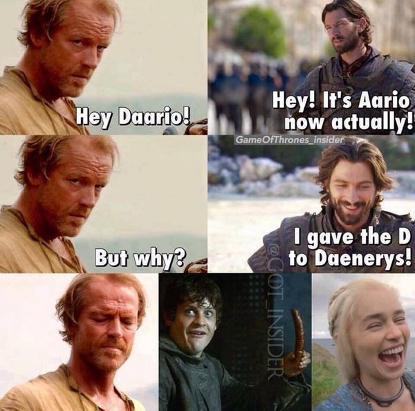 Hey Daario! Hey! It`s Aario now actually! But why? I gave the D to Daenerys!