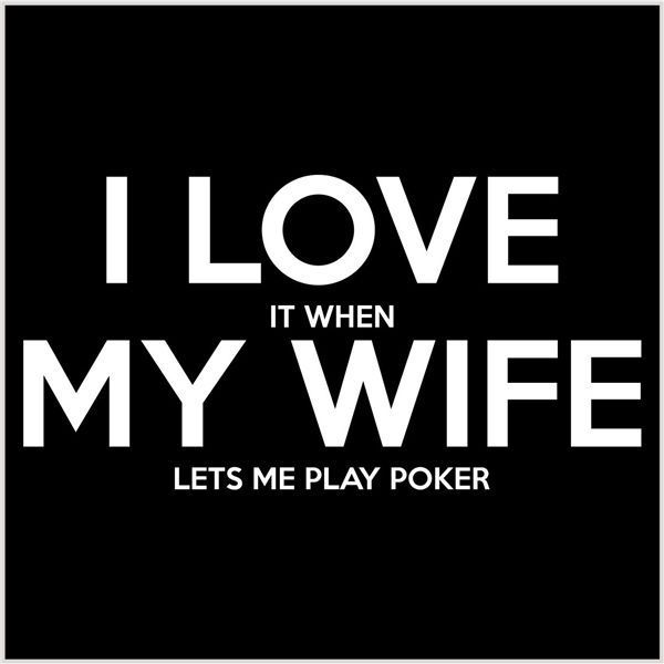 I Love It When My Wife Lets Me Play Poker