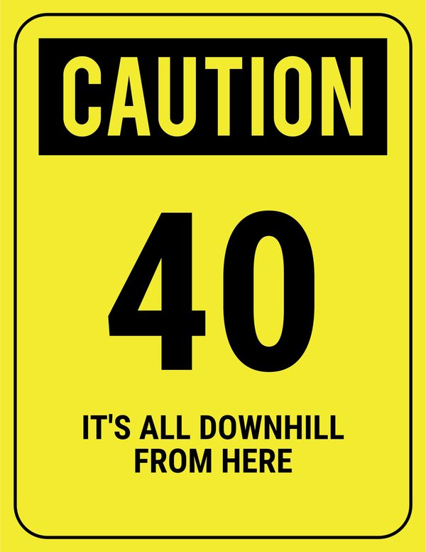 Caution. 40 It`s All Downhill from Here