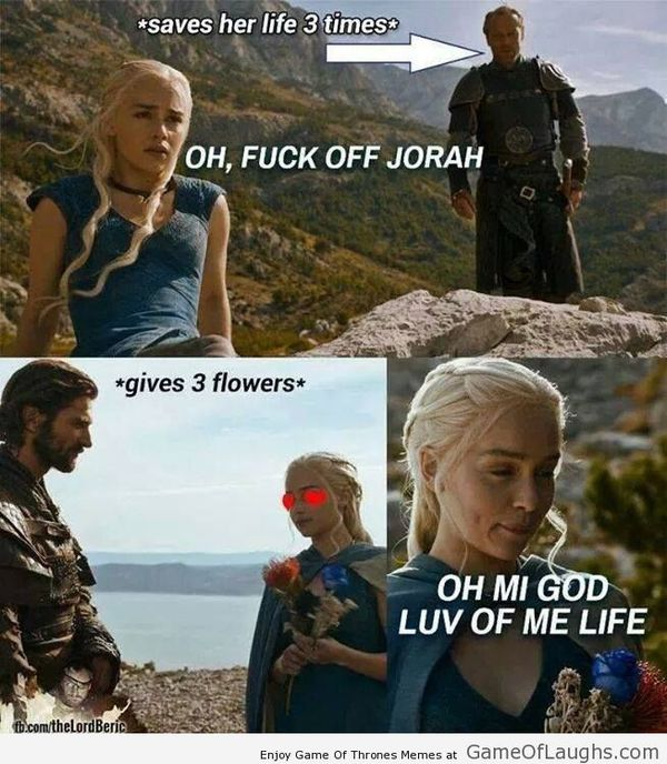 *saves her life 3 times* OH, FUCK OFF JORAH. *gives 3 flowers* OH MI GOD LUV OF ME LIFE