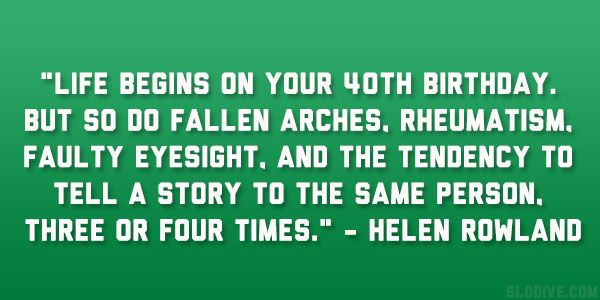 Life Begins on Your 40th Birthday.