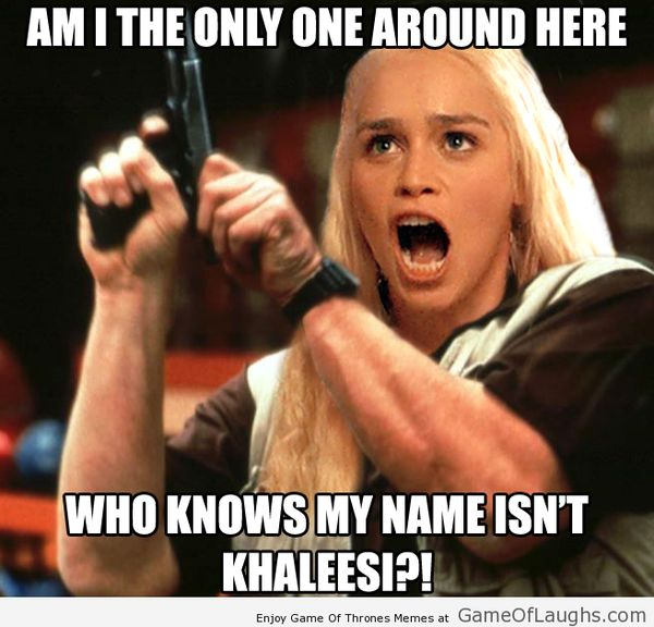 Am I the only one around here who knows my name isn`t Khaleesi?!