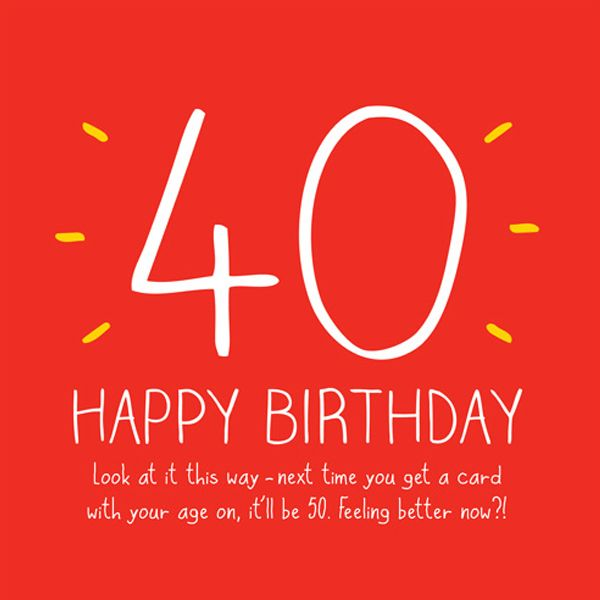 40 Happy Birthday. Look at It This Way - Next Time You Get a Card...