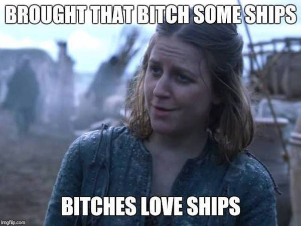 Brought that bitch some ships. Bithces love ships