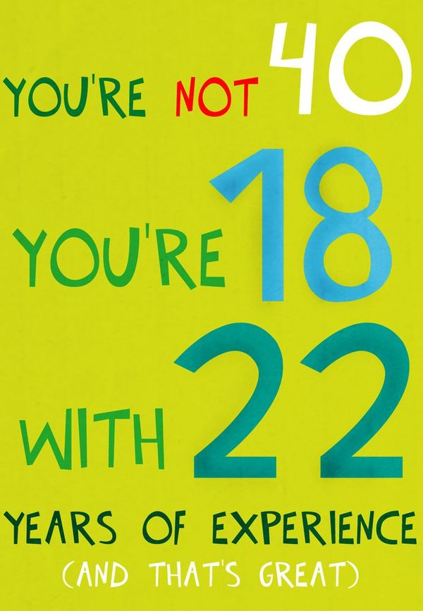 You`re Not 40, You`re 18 With 22 Years of Experience