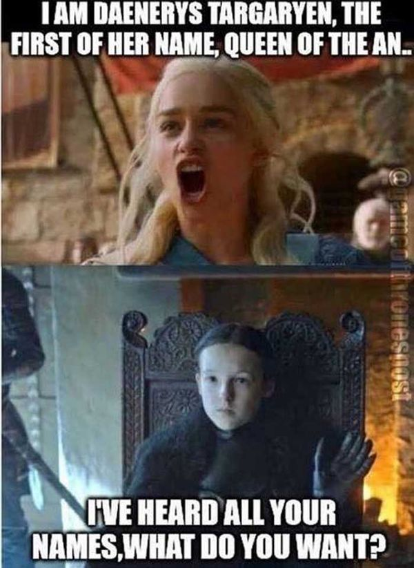 I am daenerys targaryen, the first of her name, queen of the an.. I`ve heard all your names, what do you want?