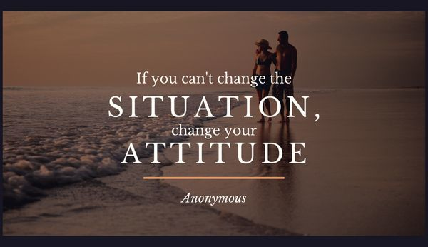 If you can't change the situation, change your attitude