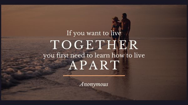If you want to live together, you first need to learn how to live apart